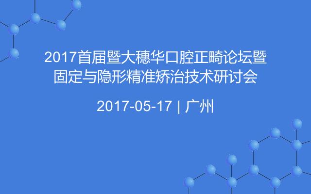 2017首届暨大穗华口腔正畸论坛暨固定与隐形精准矫治技术研讨会