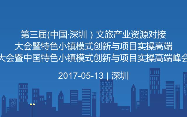 第三届(中国·深圳)文旅产业资源对接大会暨中国特色小镇模式创新与项目实操高端峰会