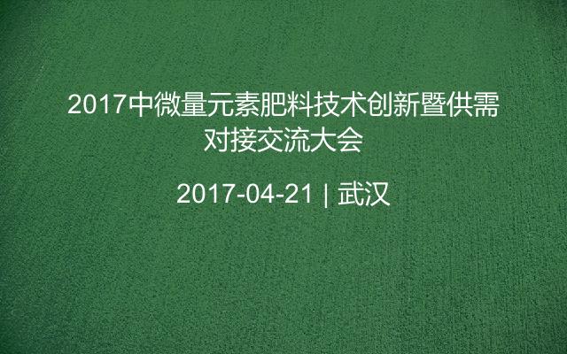 2017中微量元素肥料技术创新暨供需对接交流大会