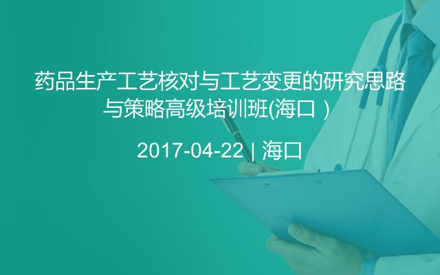 药品生产工艺核对与工艺变更的研究思路与策略高级培训班(海口)