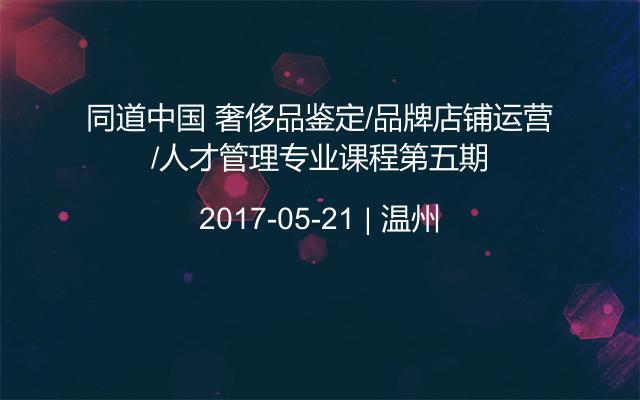 同道中國 奢侈品鑒定/品牌店鋪運營/人才管理專業課程第五期