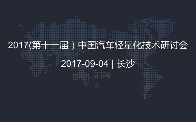2017(第十一届)中国汽车轻量化技术研讨会