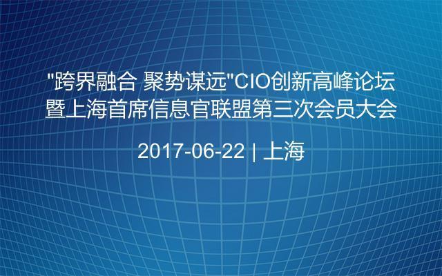 """""""跨界融合 聚势谋远""""CIO创新高峰论坛暨上海首席信息官联盟第三次会员大会"""
