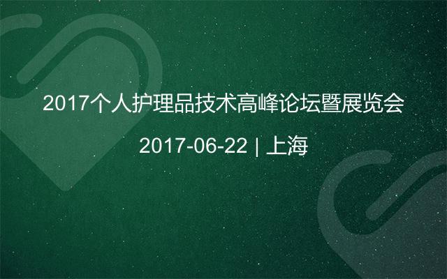 2017个人护理品技术高峰论坛暨展览会