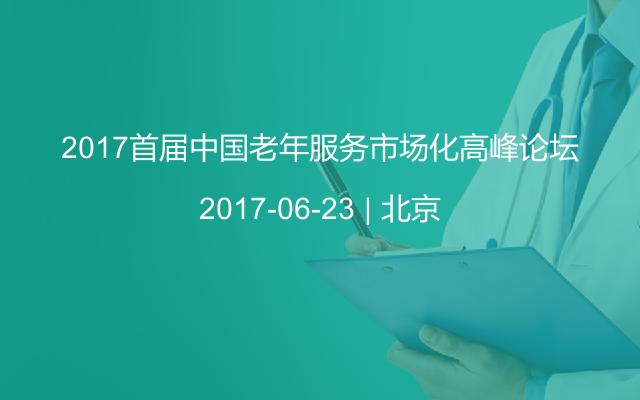 2017首届中国老年服务市场化高峰论坛