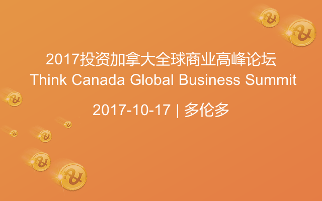 2017投资加?#20040;?#20840;球商业高峰论坛 Think Canada Global Business Summit