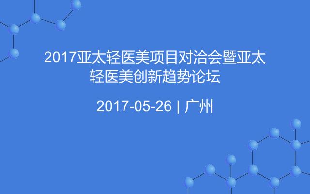 2017亚太轻医美项目对洽会暨亚太轻医美创新趋势论坛