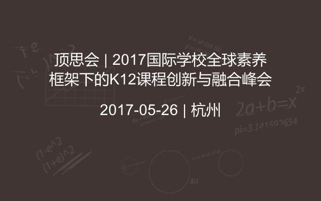 顶思会   2017国际学校全球素养框架下的K12课程创新与融合峰会