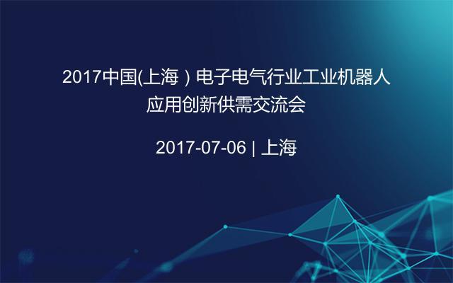 2017中国(上海)电子电气行业工业机器人应用创新供需交流会