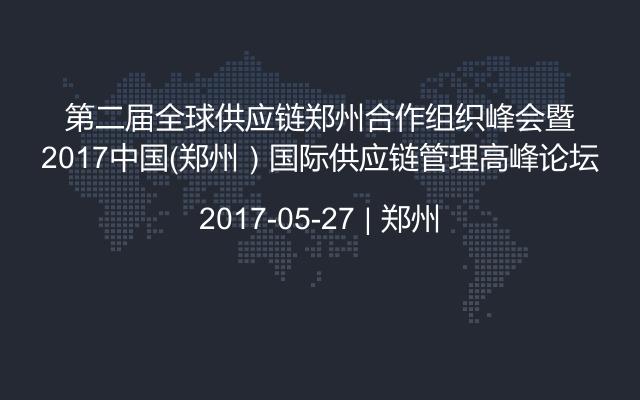 第二届全球供应链郑州合作组织峰会暨2017中国(郑州)国际供应链管理高峰论坛