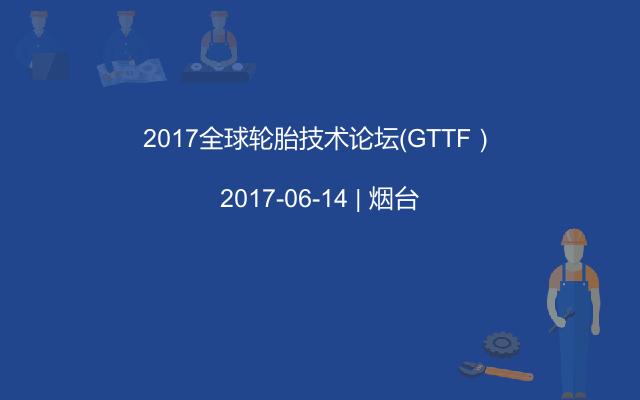 2017全球轮胎技术论坛(GTTF)