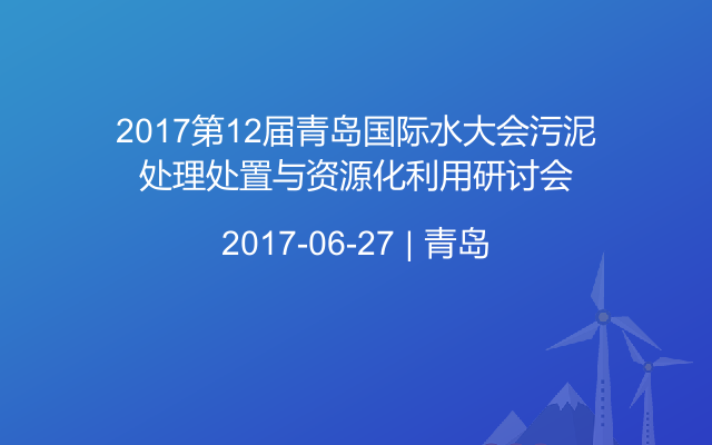 2017第12届青岛国际水大会污泥处理处置与资源化利用研讨会