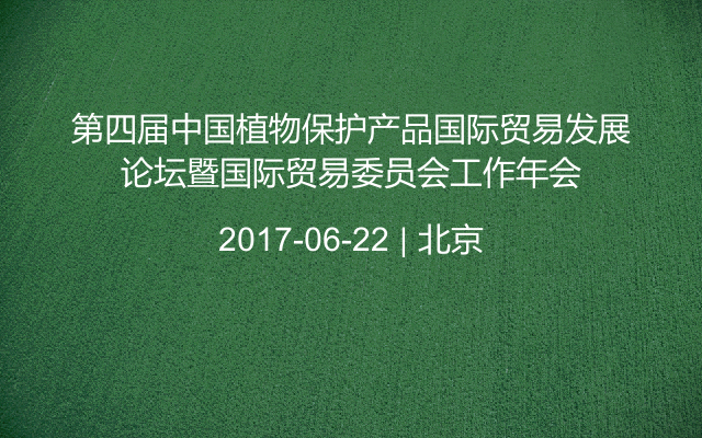 第四届中国植物保护产品国际贸易发展论坛暨国际贸易委员会工作年会