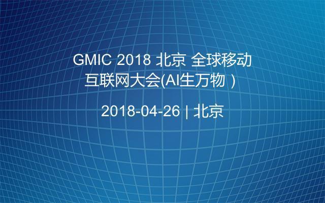 GMIC 2018 北京 全球移动互联网大会(AI生万物)