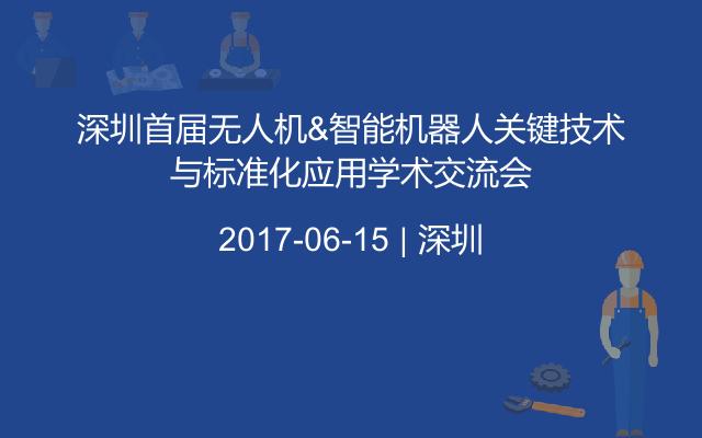 深圳首届无人机&智能机器人关键技术与标准化应用学术交流会