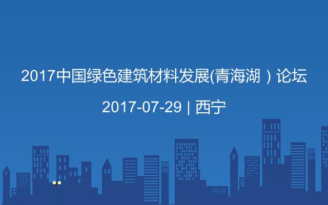 2017中国绿色建筑材料发展(青海湖)论坛