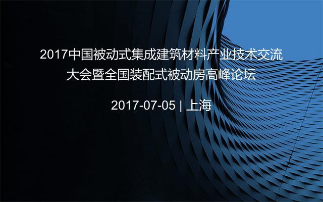 2017中国被动式集成建筑材料产业技术交流大会暨全国装配式被动房高峰论坛