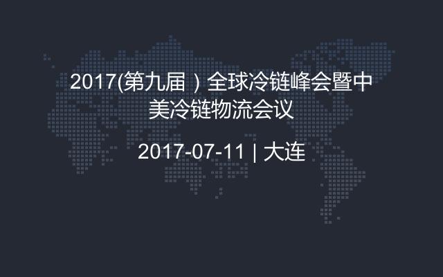 2017(第九届)全球冷链峰会暨中美冷链物流会议