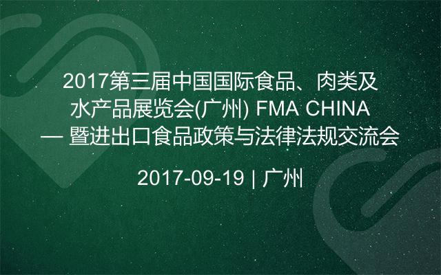 2017第三届中国国际食品、肉类及水产品展览会(广州) FMA CHINA— 暨进出口食品政策与法律法规交流会