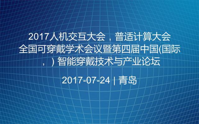 2017人机交互大会,普适计算大会,全国可穿戴学术会议暨第四届中国(国际)智能穿戴技术与产业论坛