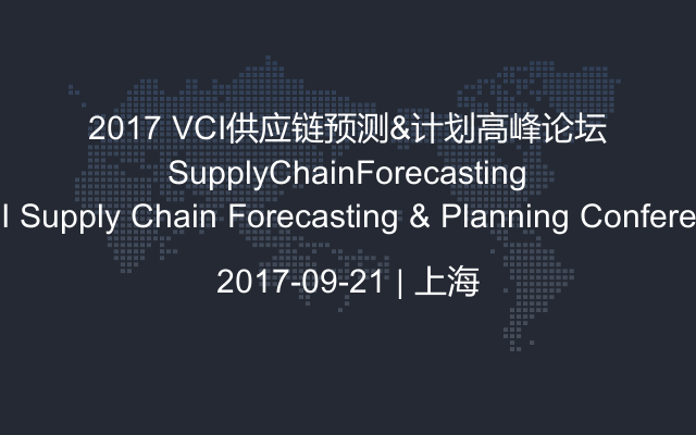 2017 VCI供应链预测&计划高峰论坛 VCI Supply Chain Forecasting & Planning Conference
