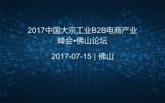 2017中国大宗工业B2B电商产业峰会•佛山论坛