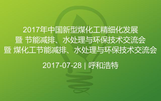 2017年中国新型煤化工精细化发展暨 煤化工节能减排、水处理与环保技术交流会