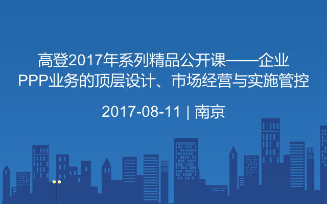 高登2017年系列精品公开课——企业PPP业务的顶层设计、市场经营与实施管控