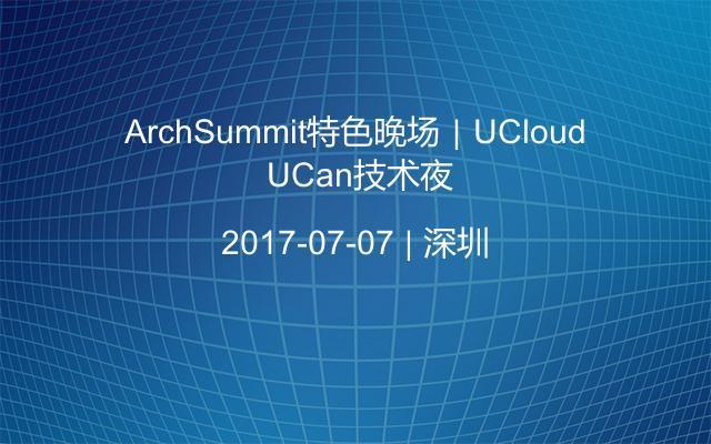 ArchSummit特色晚场|UCloud UCan技术夜