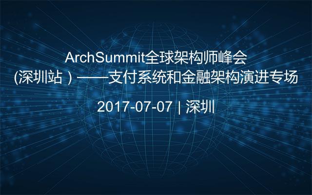 ArchSummit全球架构师峰会(深圳站)——支付系统和金融架构演进专场