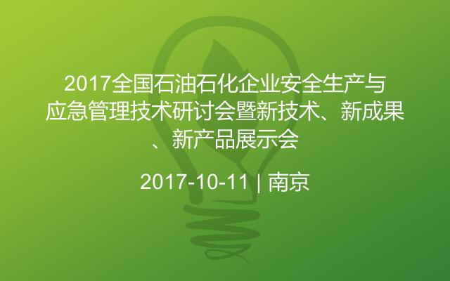2017全国石油石化企业安全生产与应急管理技术研讨会暨新技术、新成果、新产品展示会