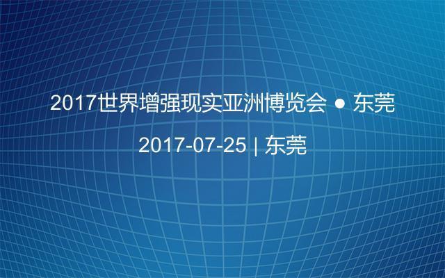 2017世界增强现实亚洲博览会 ● 东莞