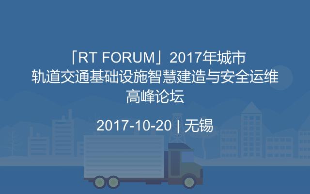 「RT FORUM」2017年城市轨道交通基础设施智慧建造与安全运维高峰论坛