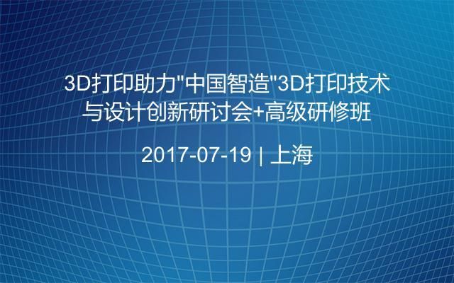 """3D打印助力""""中国智造""""3D打印技术与设计创新研讨会+高级研修班"""