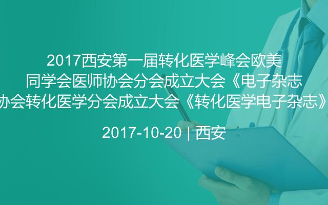 2017西安第一届转化医学峰会欧美同学会医师协会转化医学分会成立大会《转化医学电子杂志》编委会年会