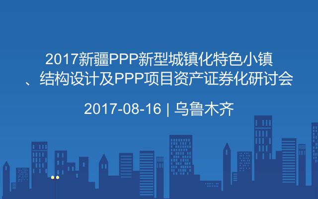 2017新疆PPP新型城镇化特色小镇、结构设计及PPP项目资产证券化研讨会