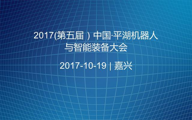 2017(第五届)中国·平湖机器人与智能装备大会