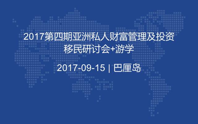 2017第四期亚洲私人财富管理及投资移民研讨会+游学