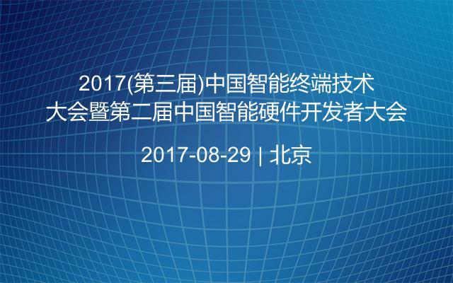 2017(第三届)中国智能终端技术大会暨第二届中国智能硬件开发者大会