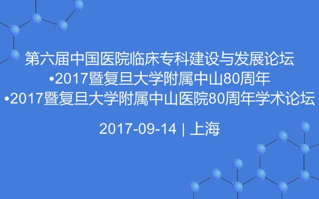 第六届中国医院临床专科建设与发展论坛•2017暨复旦大学附属中山医院80周年学术论坛