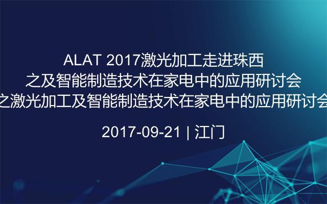 ALAT 2017激光加工走进珠西之激光加工及智能制造技术在家电中的应用研讨会