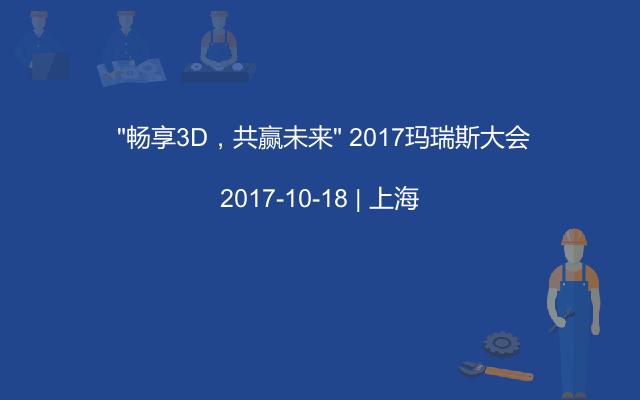 """""""畅享3D,共赢未来"""" 2017玛瑞斯大会"""