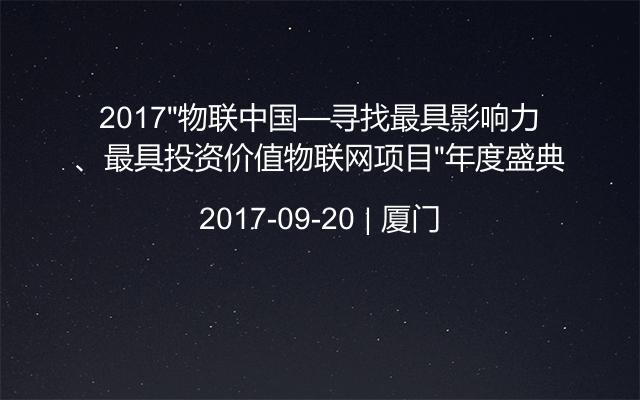 """2017""""物联中国—寻找最具影响力、最具投资价值物联网项目""""年度盛典"""