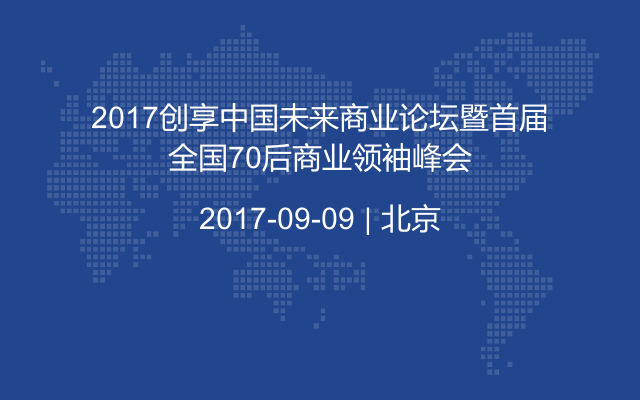 2017创享中国未来商业论坛暨首届全国70后商业领袖峰会