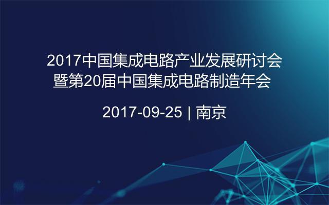2017中国集成电路产业发展研讨会暨第20届中国集成电路制造年会