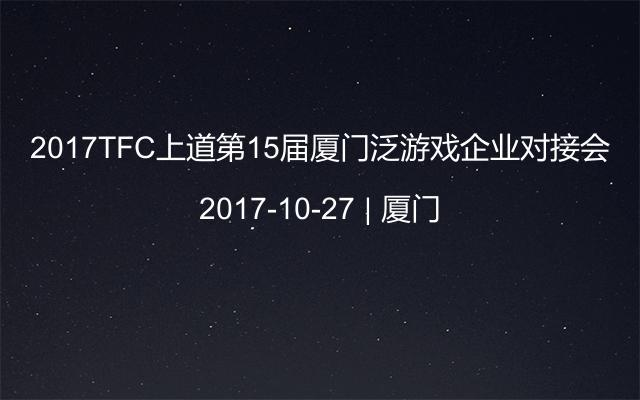 2017TFC上道第15屆廈門泛游戲企業對接會