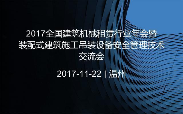 2017全国建筑机械租赁行业年会暨装配式建筑施工吊装设备安全管理技术交流会