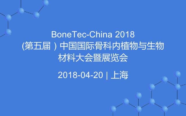 BoneTec-China 2018(第五届)中国国际骨科内植物与生物材料大会暨展览会
