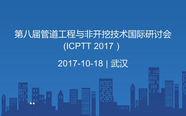 第八届管道工程与非开挖技术国际研讨会(ICPTT 2017)