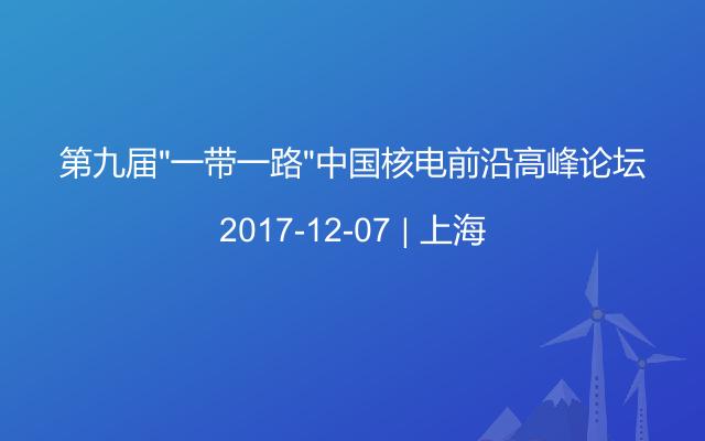 """第九届""""一带一路""""中国核电前沿高峰论坛"""